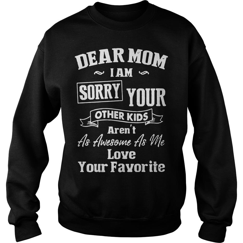Dear Mom I Am Sorry Your Other Kids Aren't As Awesome As Me Sweater