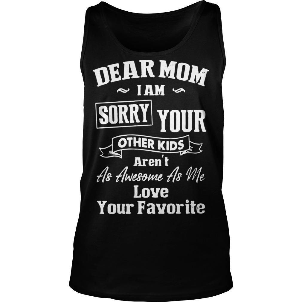 Dear Mom I Am Sorry Your Other Kids Aren't As Awesome As Me Tank Top