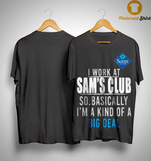 I Work At Sam's Club So Basically I'm A Kind Of A Big Deal Shirt