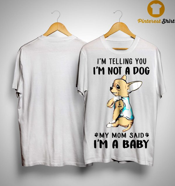 Chihuahua I'm Telling You I'm Not A Dog My Mom Said I'm A Baby Shirt
