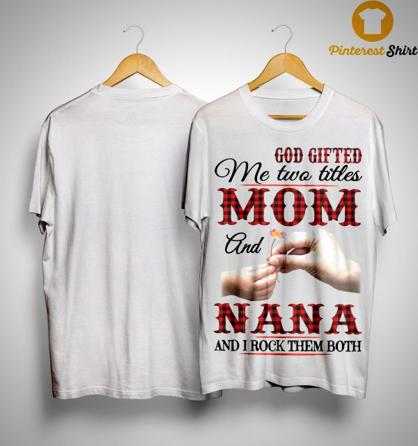 God Gifted Me Two Titles Mom And Nana And I Rock Them Both Shirt