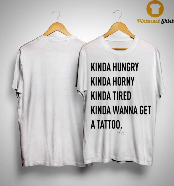 Kinda Hungry Kinda Horny Kinda Tired Kinda Wanna Get A Tattoo Shirt