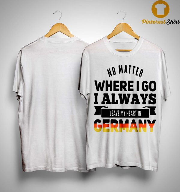 No Matter Where I Go I Always Leave My Heart In Germany Shirt