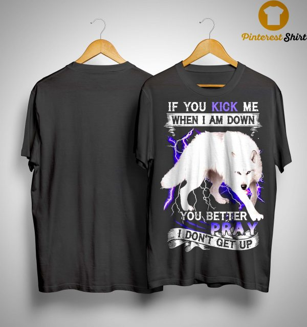 White Wolf If You Kick Me When I Am Down You Better Pray I Don't Get Up Shirt