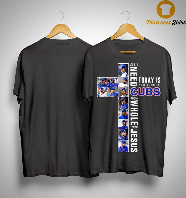 All I Need Today Is A Little Bit Of Cubs And A Whole Lot Of Jesus Shirt
