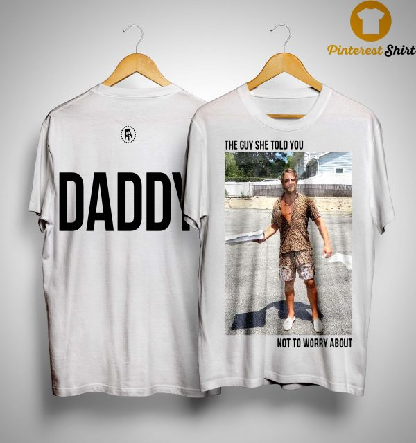 Daddy Dave The Guy She Told You Not To Worry About Shirt