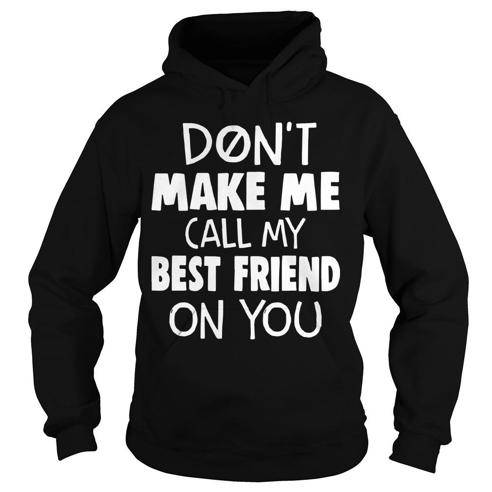 Don't Make Me Call My Best Friend On You Hoodie