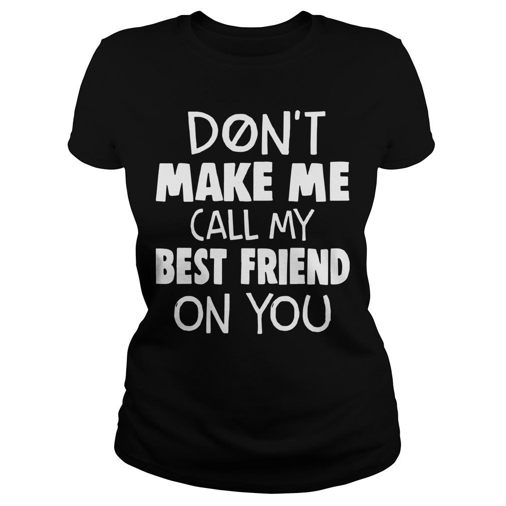Don't Make Me Call My Best Friend On You Longsleeve