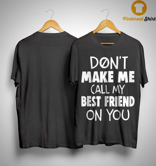 Don't Make Me Call My Best Friend On You Shirt
