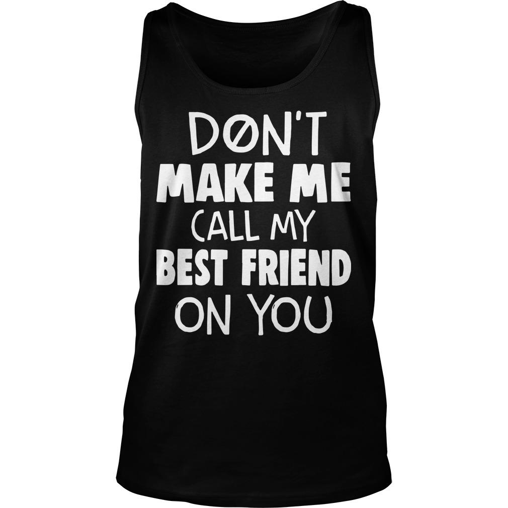 Don't Make Me Call My Best Friend On You Tank Top