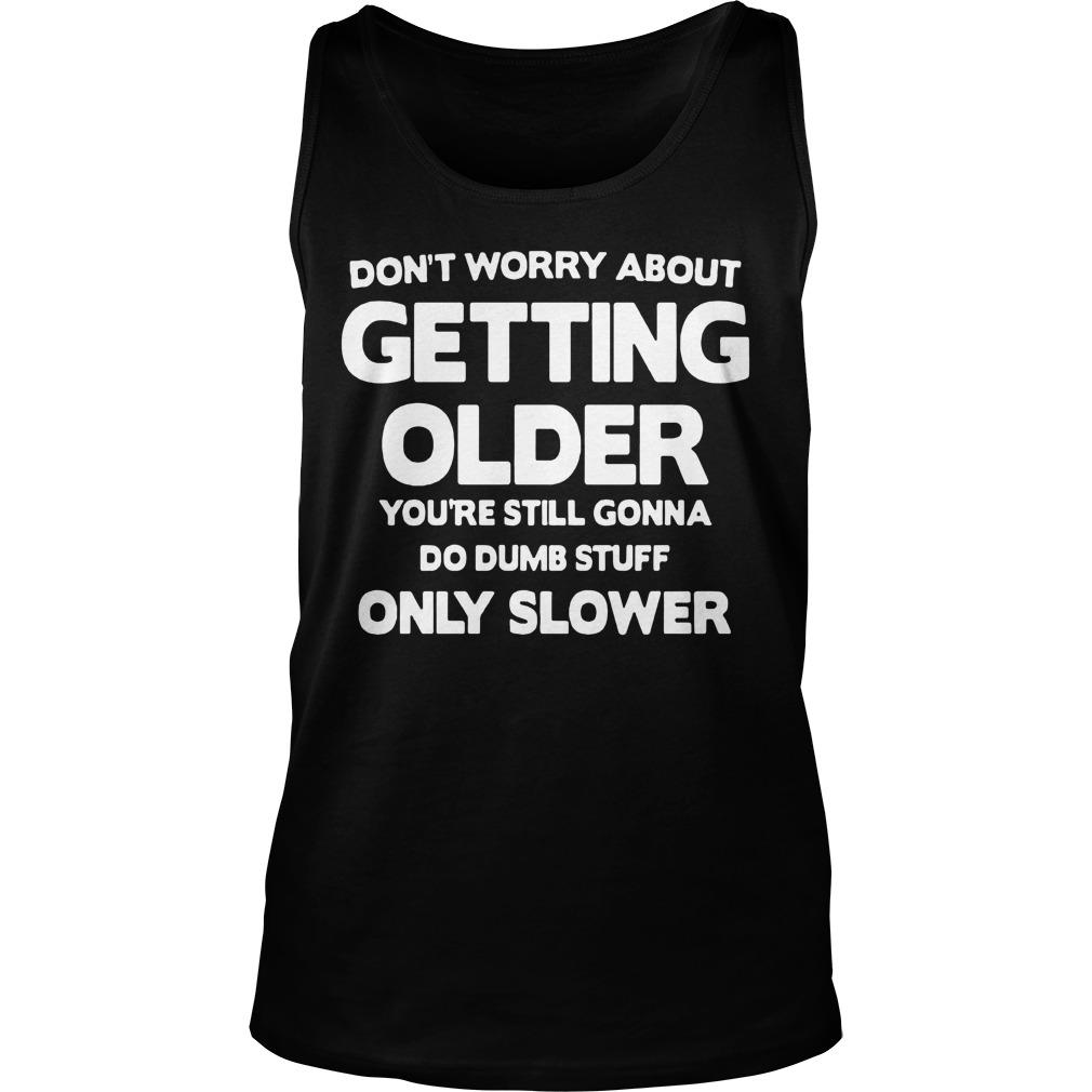 Don't Worry About Getting Older You're Still Gonna Do Dumb Stuff Tank Top