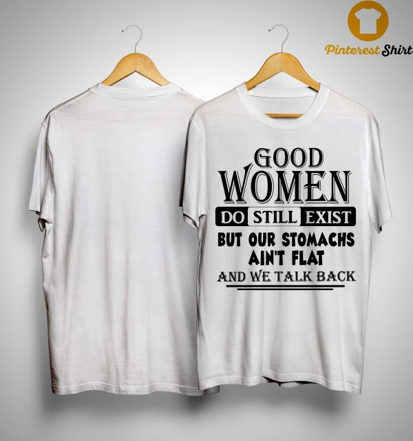 Good Women Do Still Exist But Our Stomachs Ain't Flat Shirt