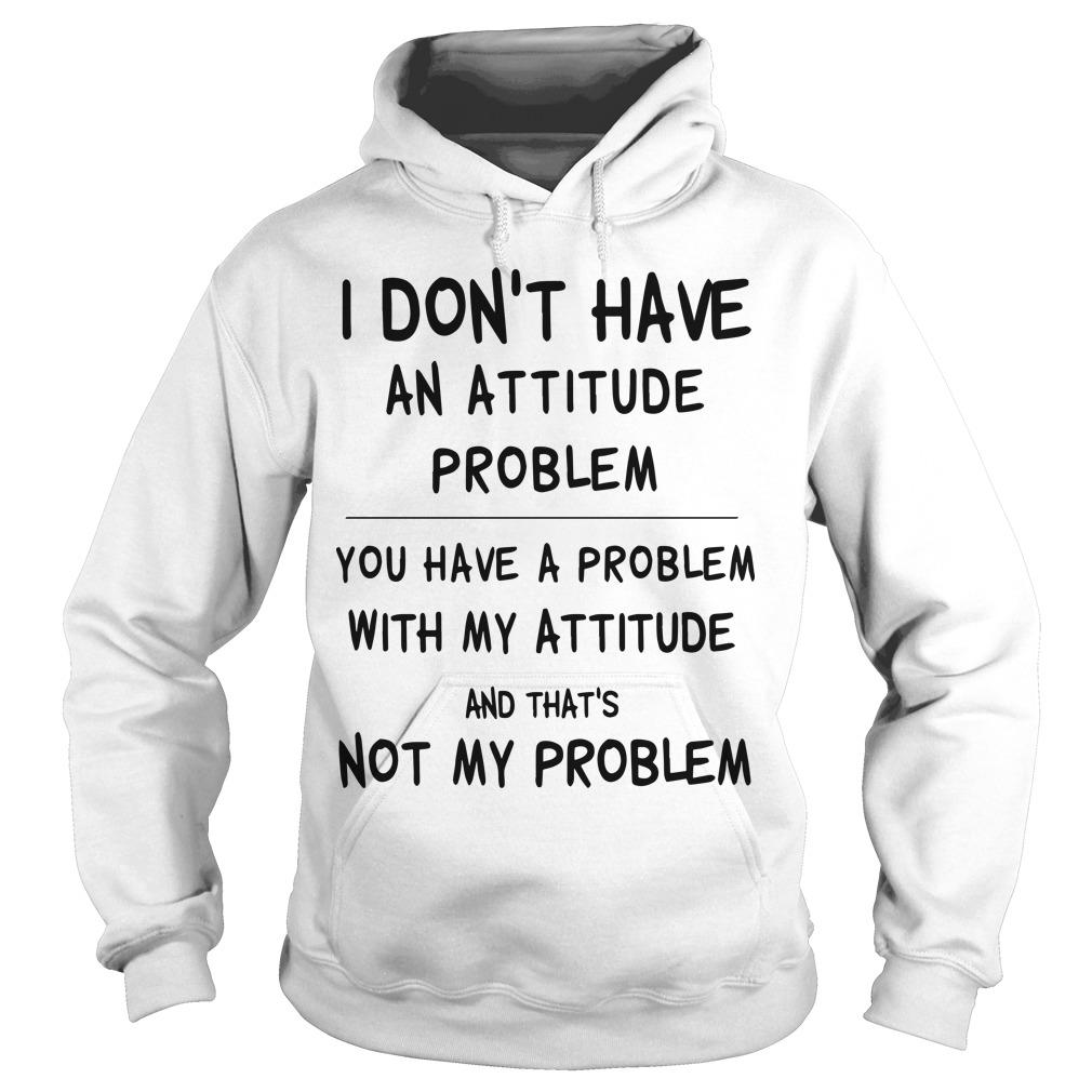 I Don't Have An Attitude Problem You Have A Problem With My Attitude Hoodie