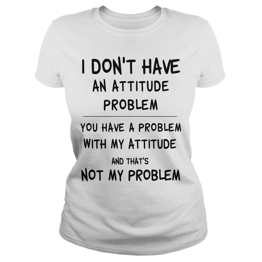 I Don't Have An Attitude Problem You Have A Problem With My Attitude Longsleeve