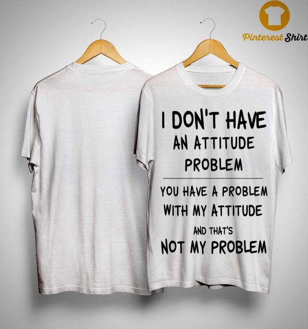 I Don't Have An Attitude Problem You Have A Problem With My Attitude Shirt
