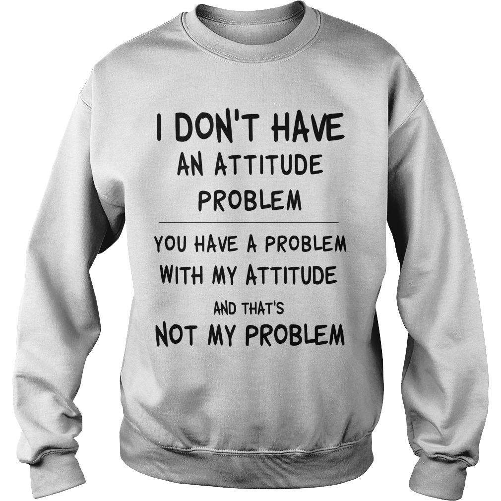 I Don't Have An Attitude Problem You Have A Problem With My Attitude Sweater