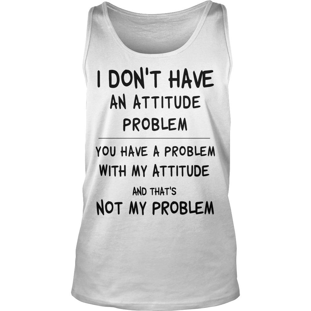 I Don't Have An Attitude Problem You Have A Problem With My Attitude Tank Top