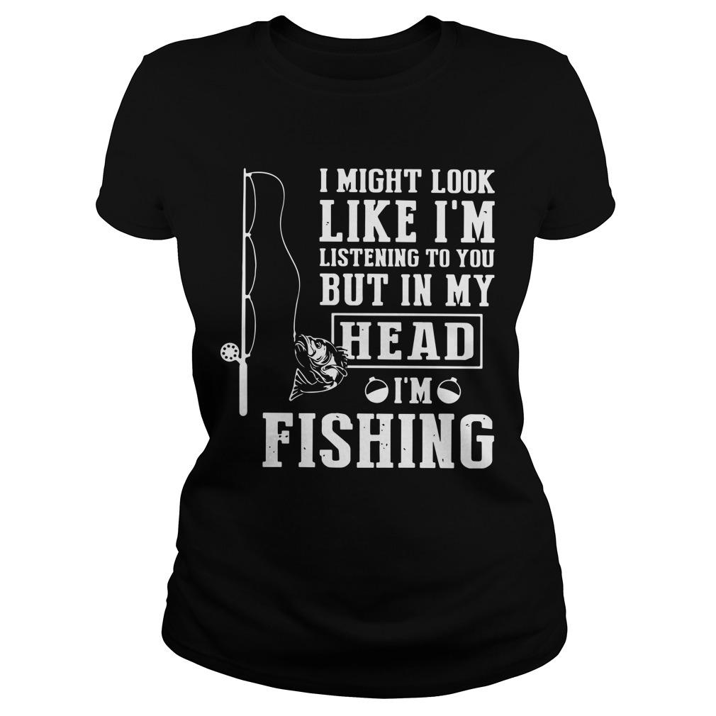 I Might Look Like I'm Listening To You But In My Head I'm Fishing Longsleeve