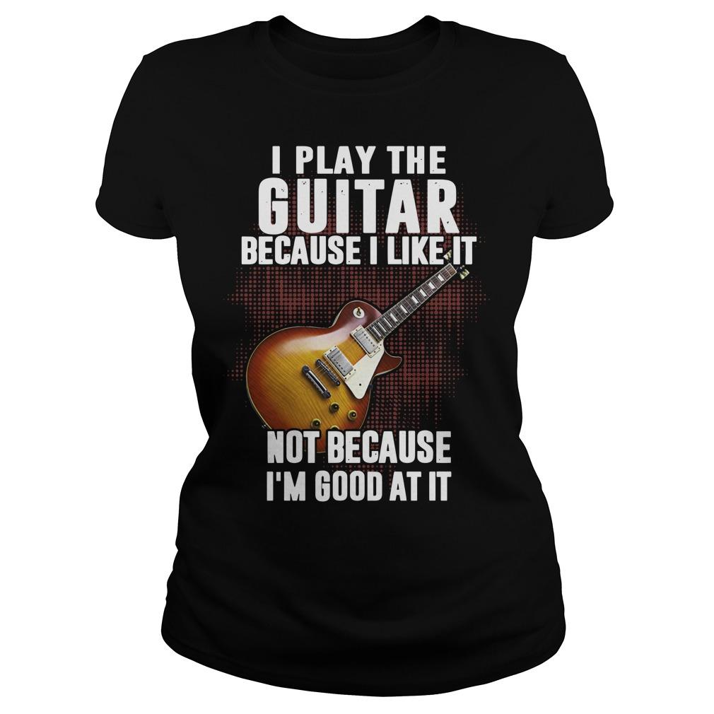 I Play The Guitar Because I Like It Not Because I'm Good At It Longsleeve