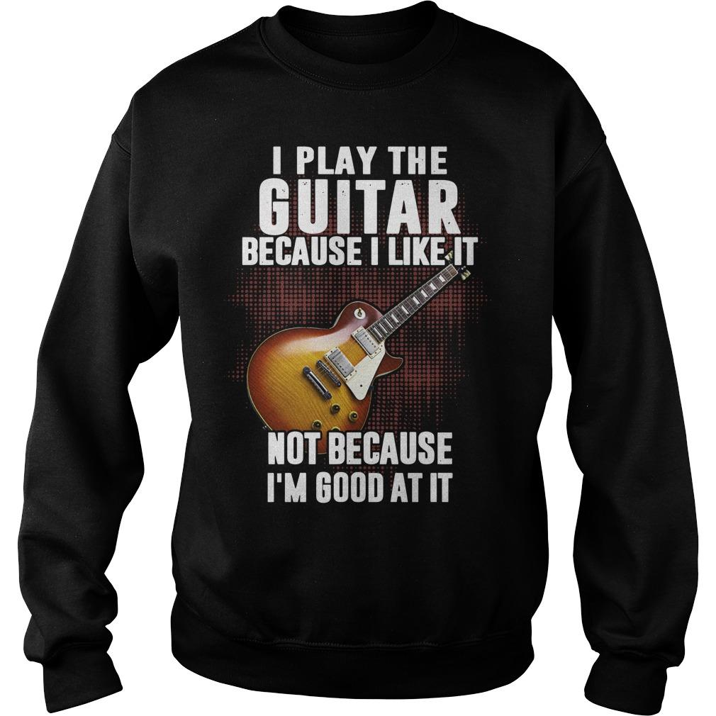 I Play The Guitar Because I Like It Not Because I'm Good At It Sweater