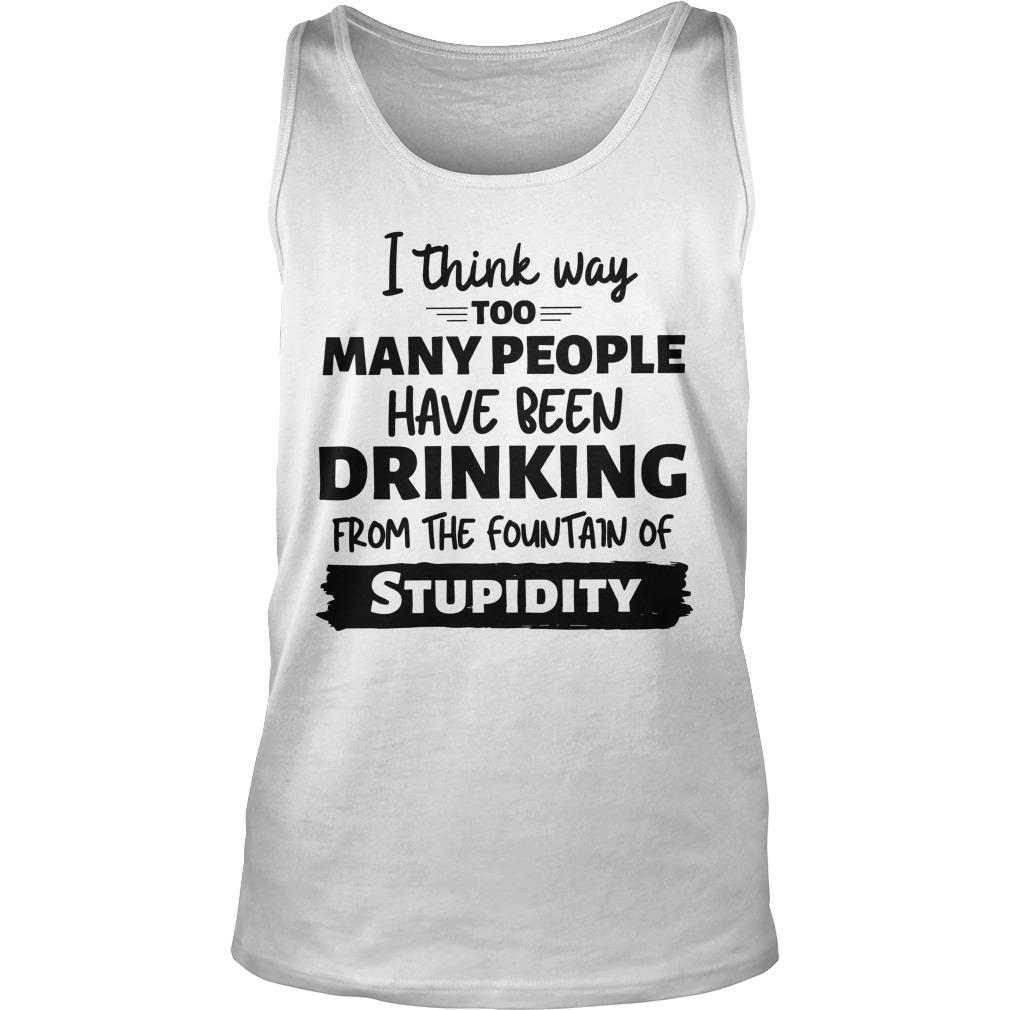 I Think Way Too Many People Have Been Drinking From The Fountain Of Stupidity Tank Top
