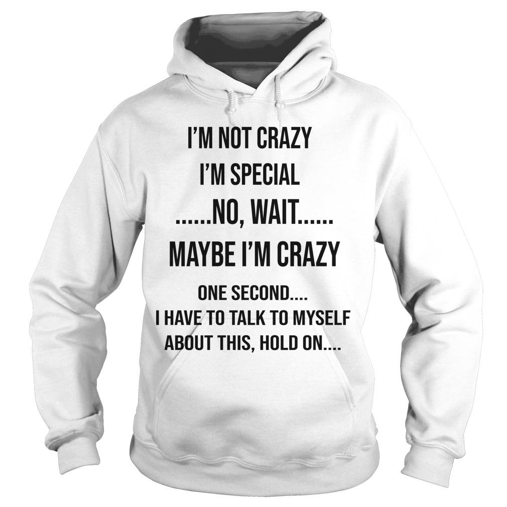 I'm Not Crazy I'm Special No Wait Maybe I'm Crazy Hoodie