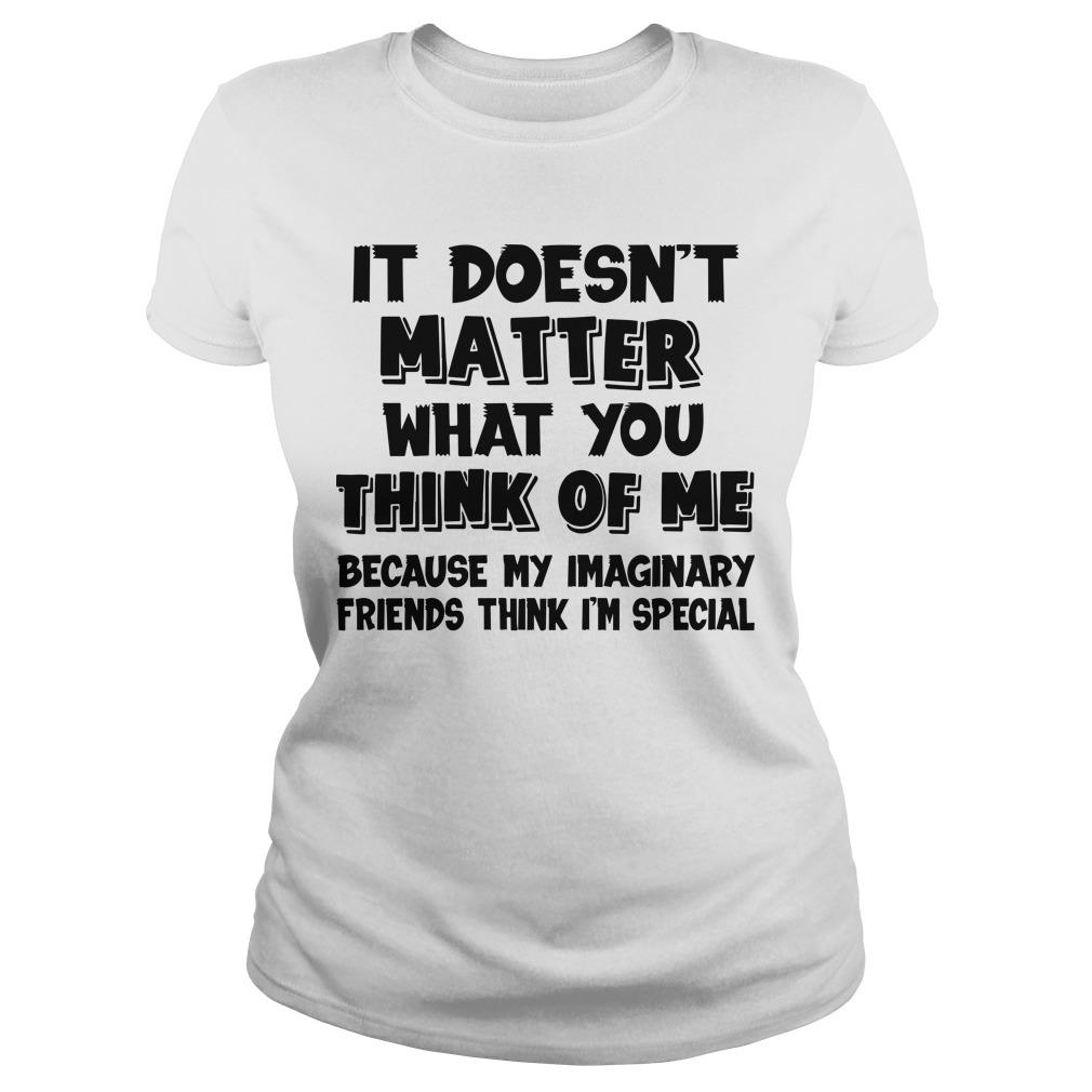It Doesn't Matter What You Think Of Me Because My Imaginary Friends Think I'm Special Longsleeve