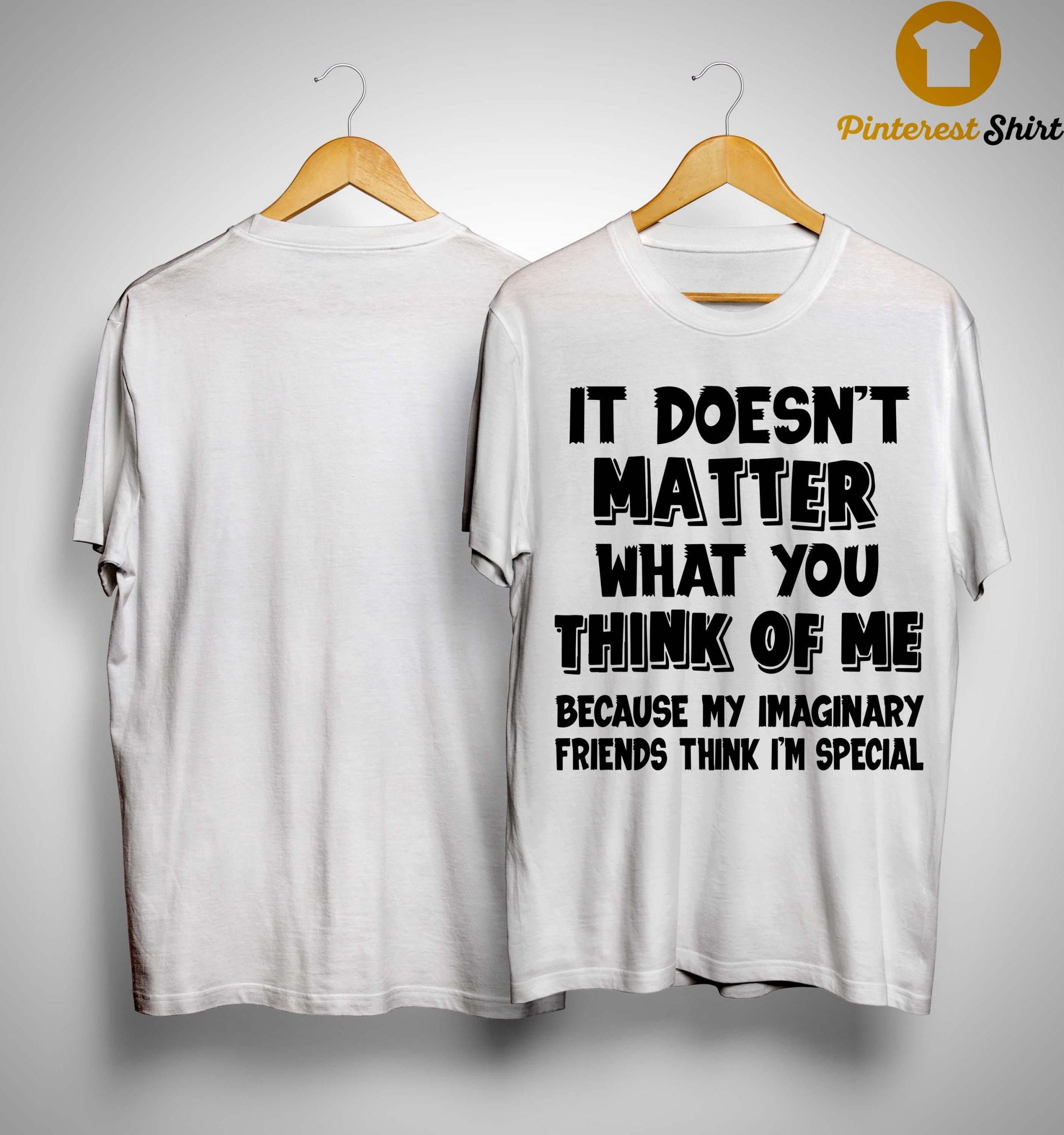 It Doesn't Matter What You Think Of Me Because My Imaginary Friends Think I'm Special Shirt