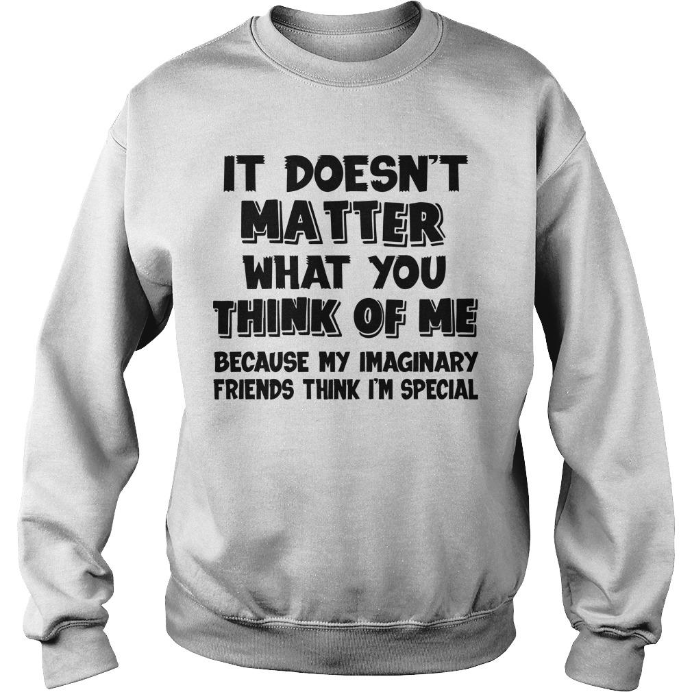It Doesn't Matter What You Think Of Me Because My Imaginary Friends Think I'm Special Sweater