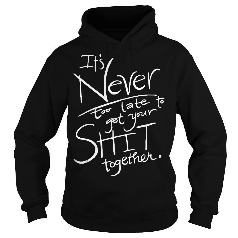 It's Never Too Late To Get Your Shit Together Hoodie