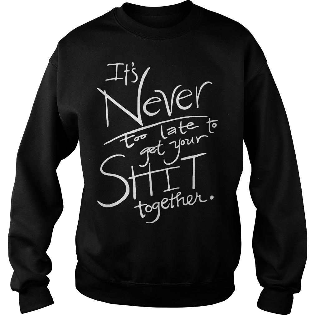 It's Never Too Late To Get Your Shit Together Sweater