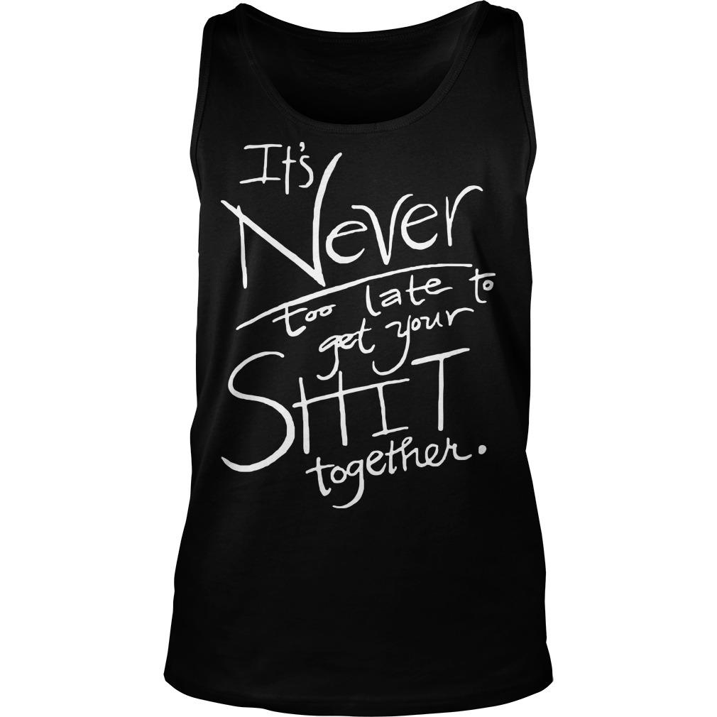 It's Never Too Late To Get Your Shit Together Tank Top