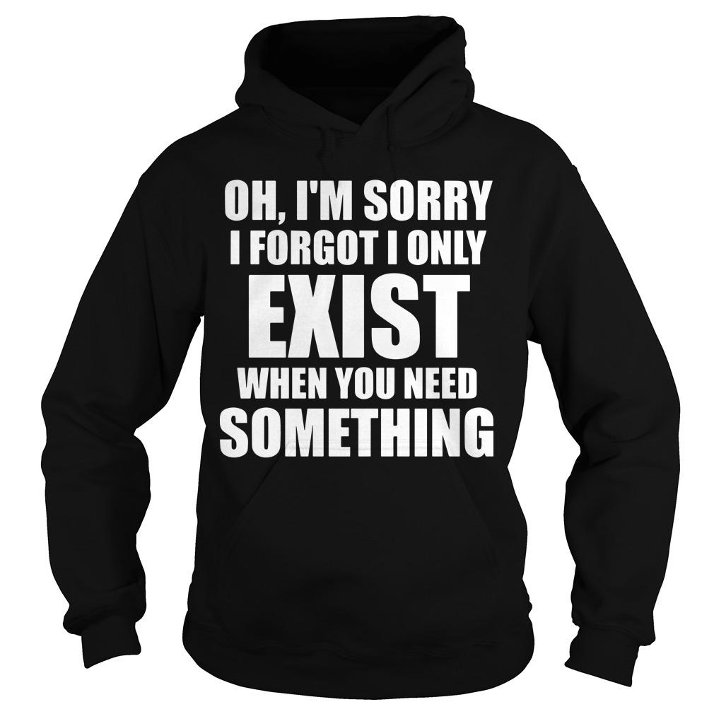 Oh I'm Sorry I Forgot I Only Exist When You Need Something Hoodie