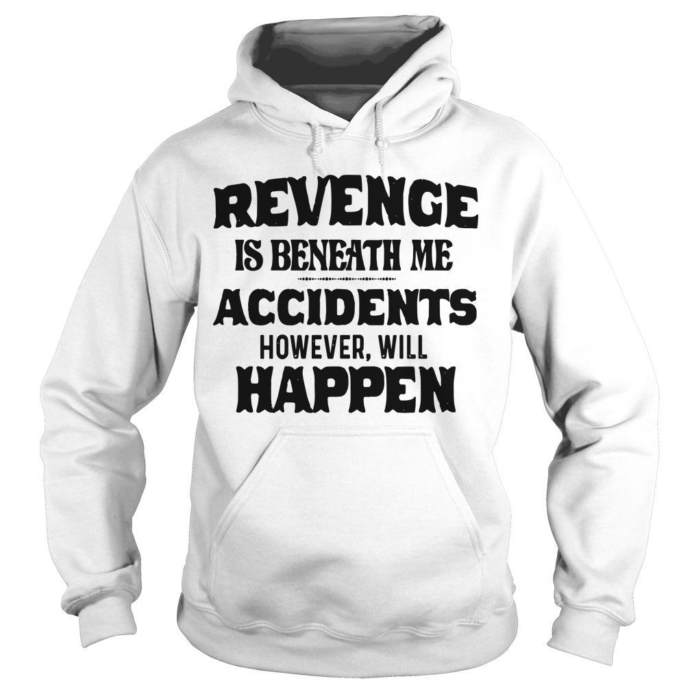 Revenge Is Beneath Me Accidents However Will Happen Hoodie