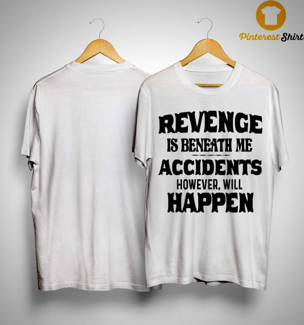 Revenge Is Beneath Me Accidents However Will Happen Shirt
