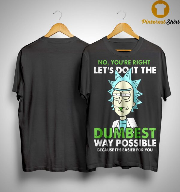 Rick And Morty On You're Right Let's Do It The Dumbest Way Possible Shirt