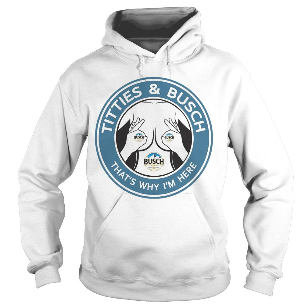 Titties And Busch That's Why I'm Here Hoodie