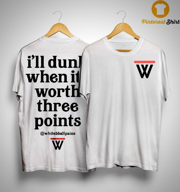 W Ill Dunk When It's Worth Three Points Shirt