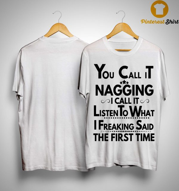 You Call It Nagging I Call It Listen To What I Freaking Said The First Time Shirt