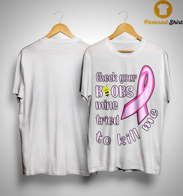 Breast Cancer Check Your Boobs Mine Tried To Kill Me Shirt