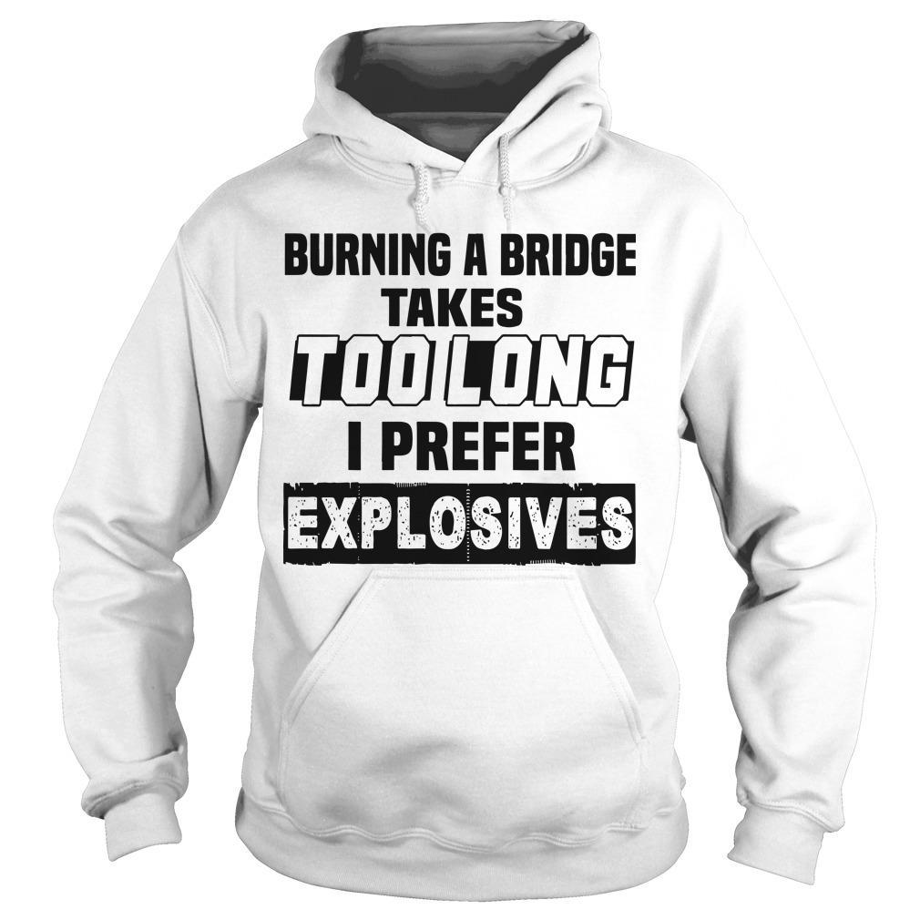Burning A Bridge Takes Too Long I Prefer Explosives Hoodie