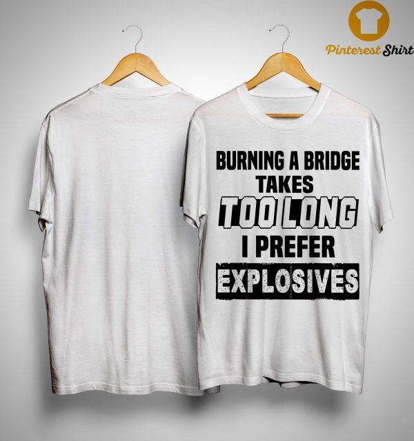 Burning A Bridge Takes Too Long I Prefer Explosives Shirt