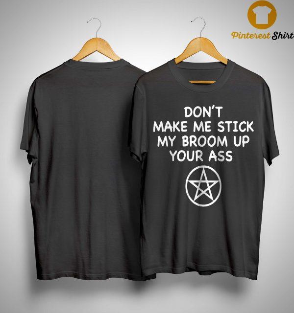 Don't Make Me Stick My Broom Up Your Ass Shirt