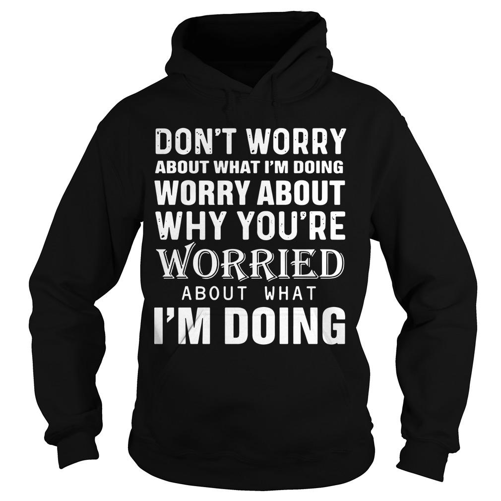 Don't Worry About What I'm Doing Worry About Why You're Worried About What I'm Doing Hoodie