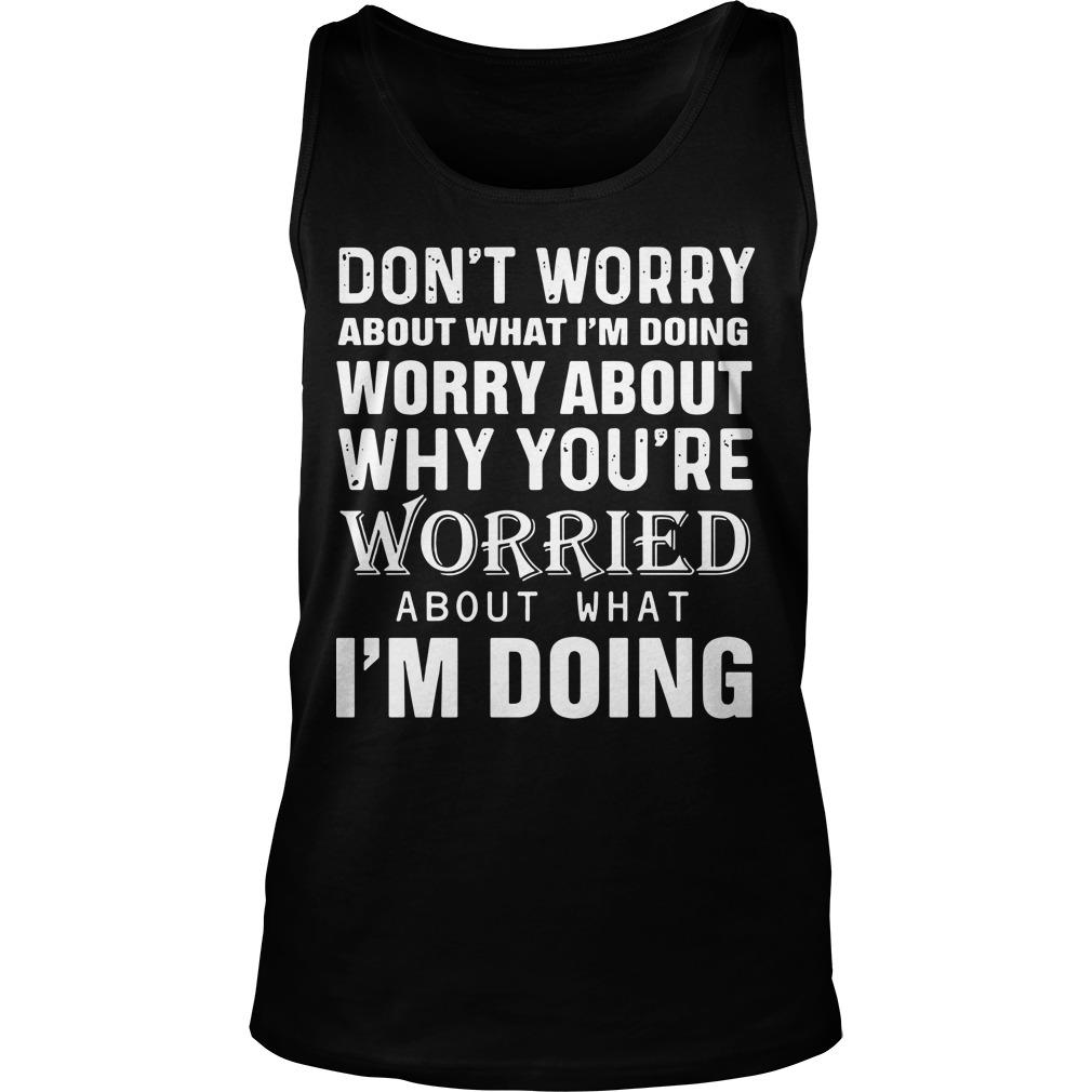 Don't Worry About What I'm Doing Worry About Why You're Worried About What I'm Doing Tank Top