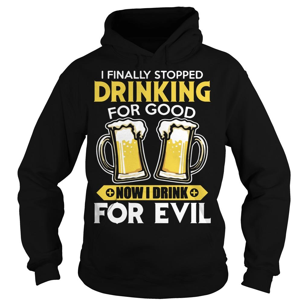 I Finally Stopped Drinking For Good Now I Drink For Evil Hoodie