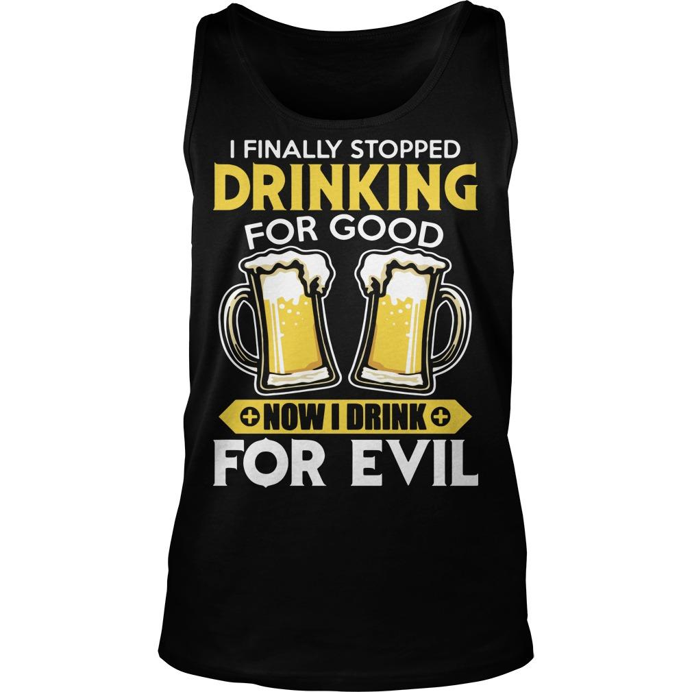 I Finally Stopped Drinking For Good Now I Drink For Evil Tank Top