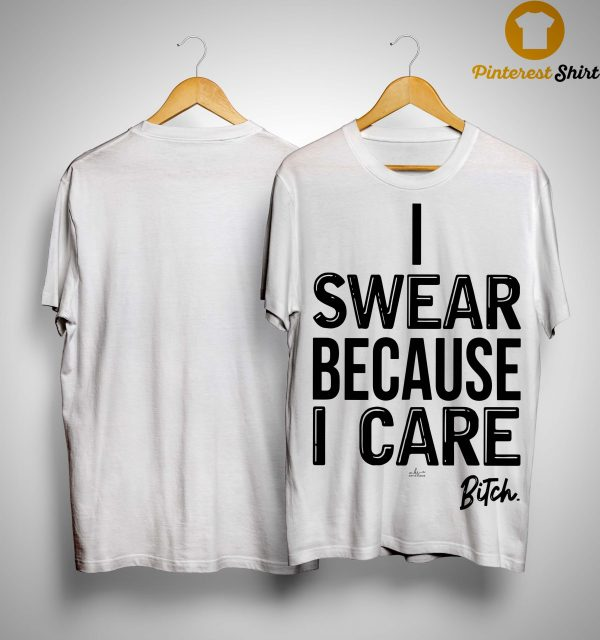I Swear Because I Care Bitch Shirt