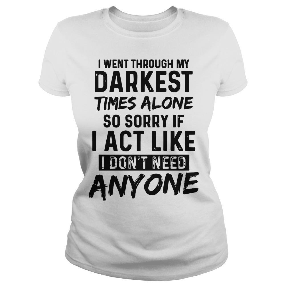 I Went Through My Darkest Times Alone So Sorry If I Act Like I Don't Need Anyone Longsleeve