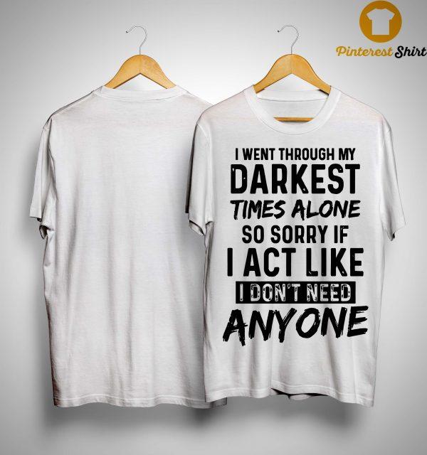 I Went Through My Darkest Times Alone So Sorry If I Act Like I Don't Need Anyone Shirt